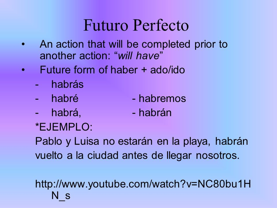 Futuro Perfecto An action that will be completed prior to another action: will have Future form of haber + ado/ido.