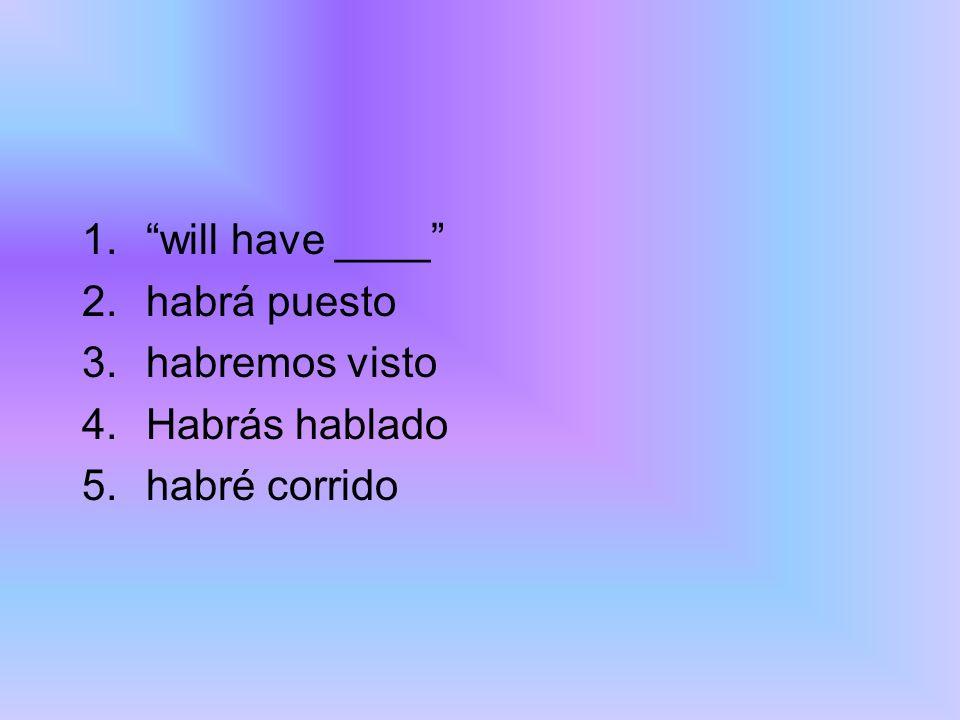 will have ____ habrá puesto habremos visto Habrás hablado habré corrido