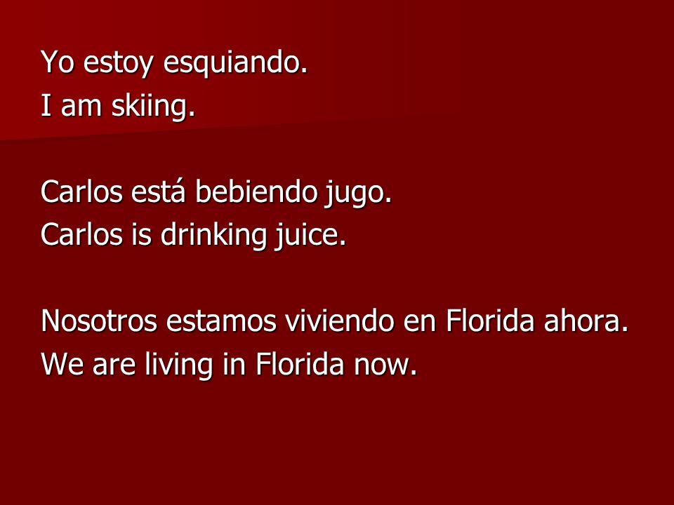 Yo estoy esquiando. I am skiing. Carlos está bebiendo jugo. Carlos is drinking juice. Nosotros estamos viviendo en Florida ahora.