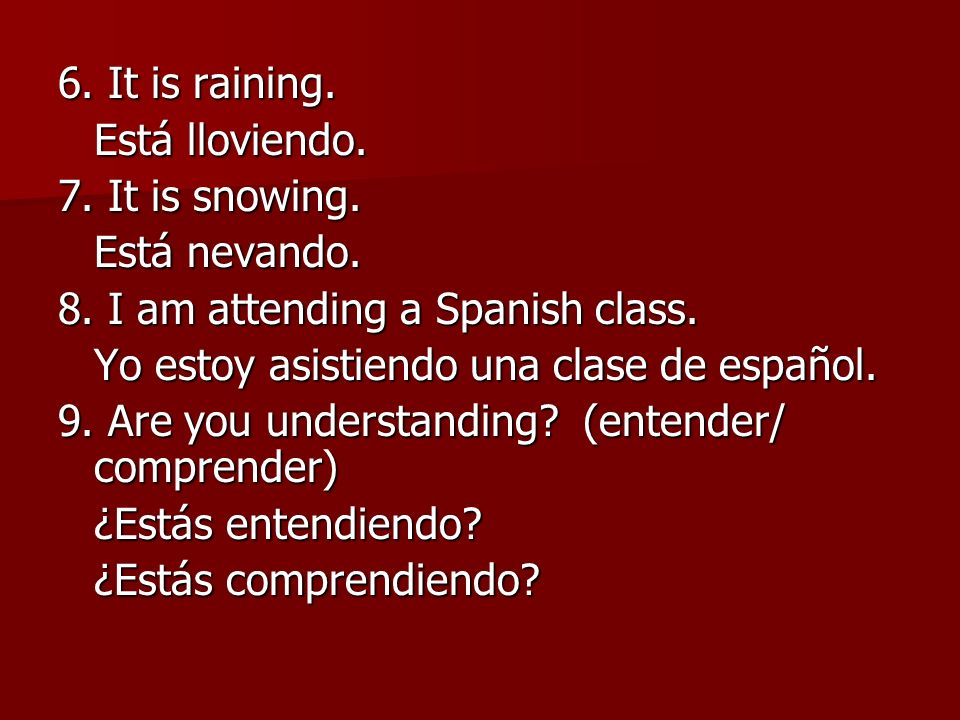 6. It is raining. Está lloviendo. 7. It is snowing. Está nevando. 8. I am attending a Spanish class.