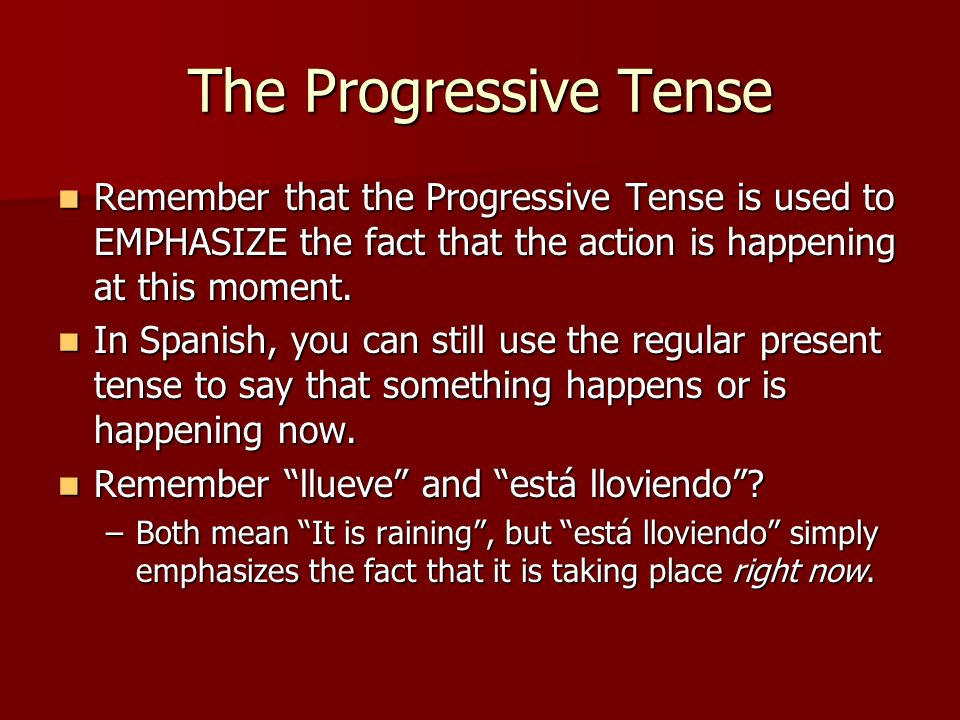 The Progressive Tense Remember that the Progressive Tense is used to EMPHASIZE the fact that the action is happening at this moment.