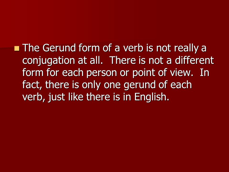 The Gerund form of a verb is not really a conjugation at all