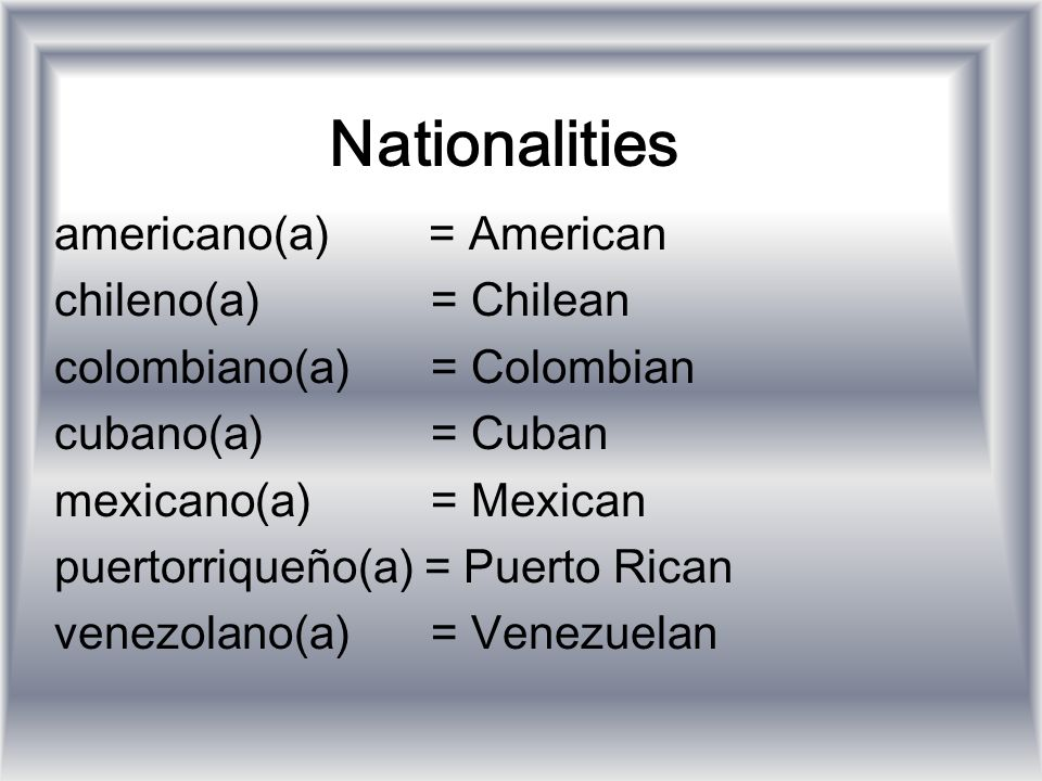 Nationalities americano(a) = American chileno(a) = Chilean