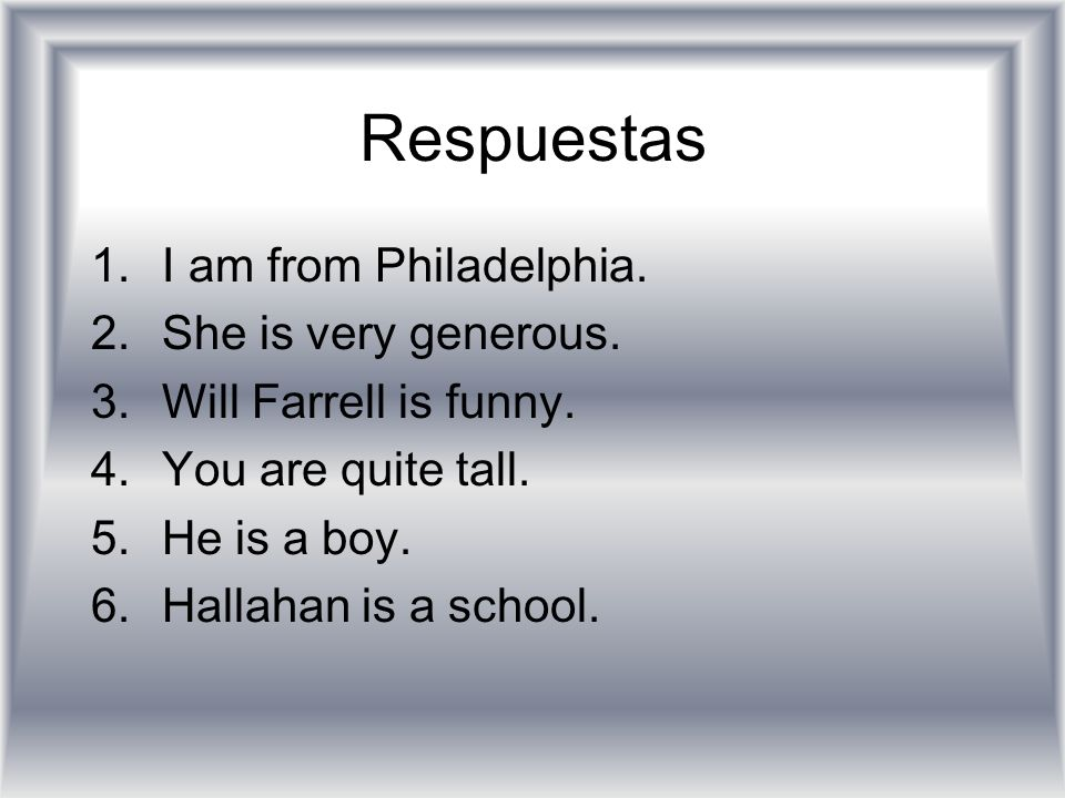 Respuestas I am from Philadelphia. She is very generous.
