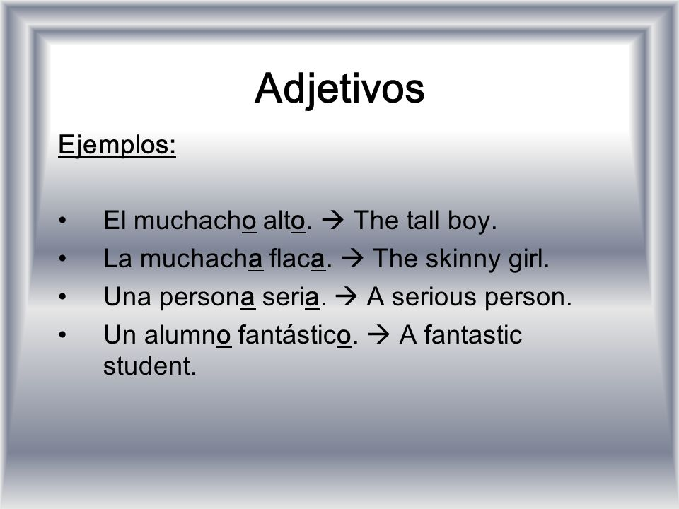Adjetivos Ejemplos: El muchacho alto.  The tall boy.
