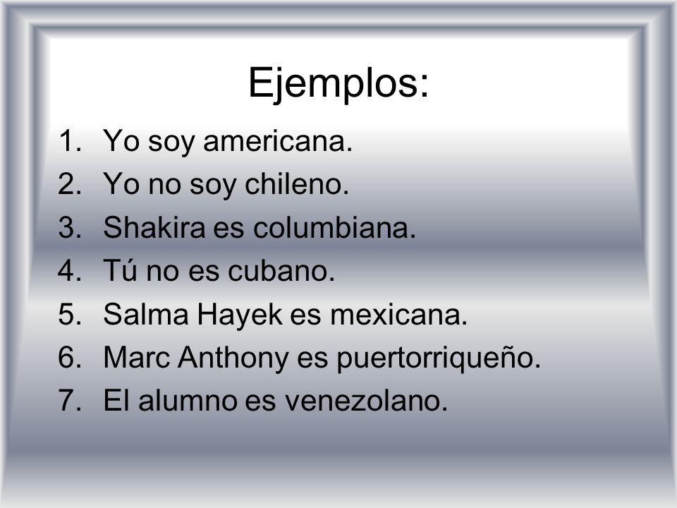 Ejemplos: Yo soy americana. Yo no soy chileno. Shakira es columbiana.