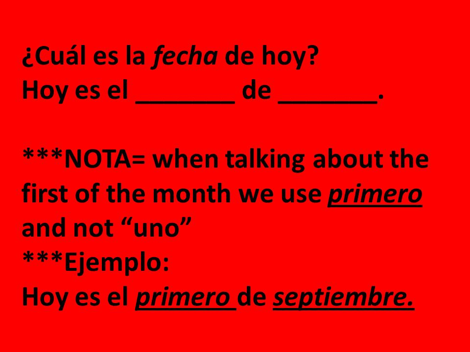 ¿Cuál es la fecha de hoy Hoy es el _______ de _______. ***NOTA= when talking about the first of the month we use primero and not uno