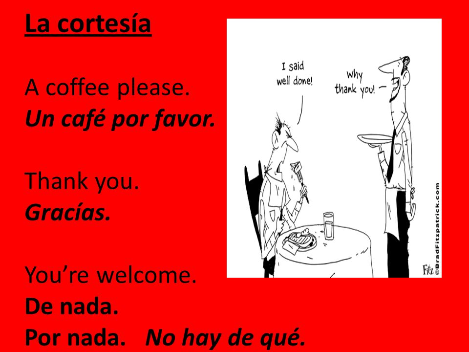 La cortesía A coffee please. Un café por favor. Thank you. Gracías