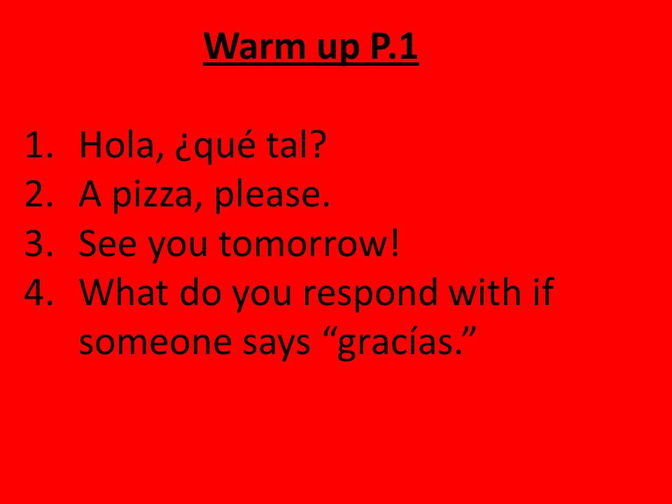 Warm up P.1 Hola, ¿qué tal. A pizza, please. See you tomorrow.