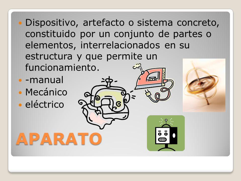 Dispositivo, artefacto o sistema concreto, constituido por un conjunto de partes o elementos, interrelacionados en su estructura y que permite un funcionamiento.
