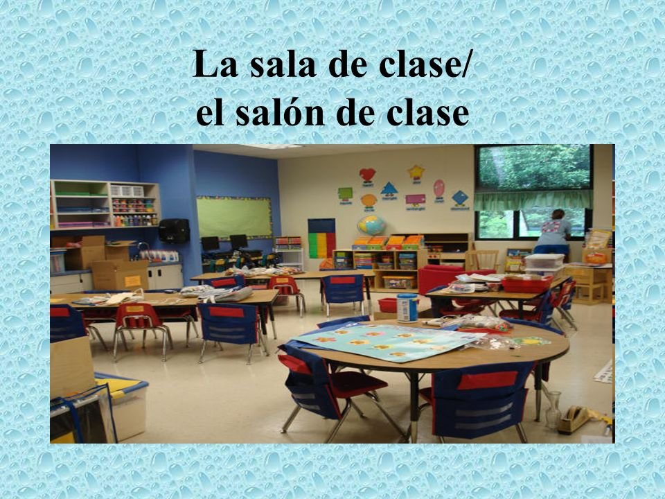 La sala de clase/ el salón de clase