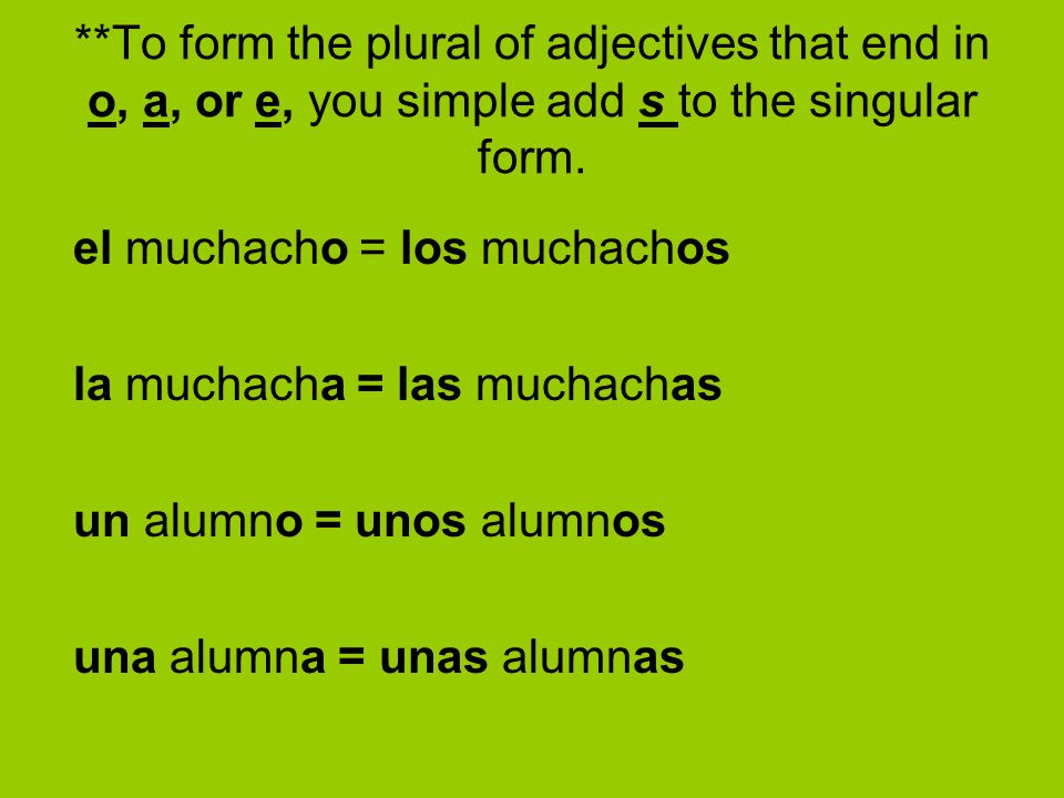 **To form the plural of adjectives that end in o, a, or e, you simple add s to the singular form.