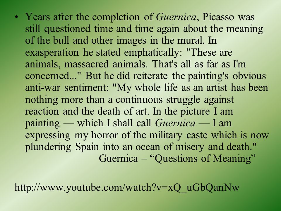 Years after the completion of Guernica, Picasso was still questioned time and time again about the meaning of the bull and other images in the mural. In exasperation he stated emphatically: These are animals, massacred animals. That s all as far as I m concerned... But he did reiterate the painting s obvious anti-war sentiment: My whole life as an artist has been nothing more than a continuous struggle against reaction and the death of art. In the picture I am painting — which I shall call Guernica — I am expressing my horror of the military caste which is now plundering Spain into an ocean of misery and death. Guernica – Questions of Meaning
