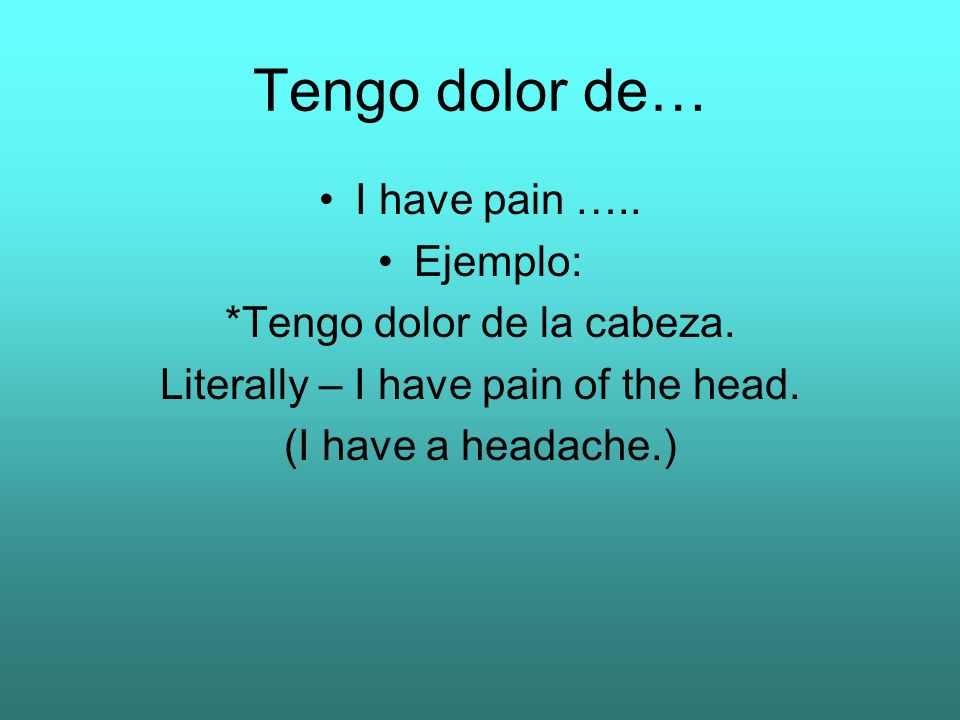 Tengo dolor de… I have pain ….. Ejemplo: *Tengo dolor de la cabeza.