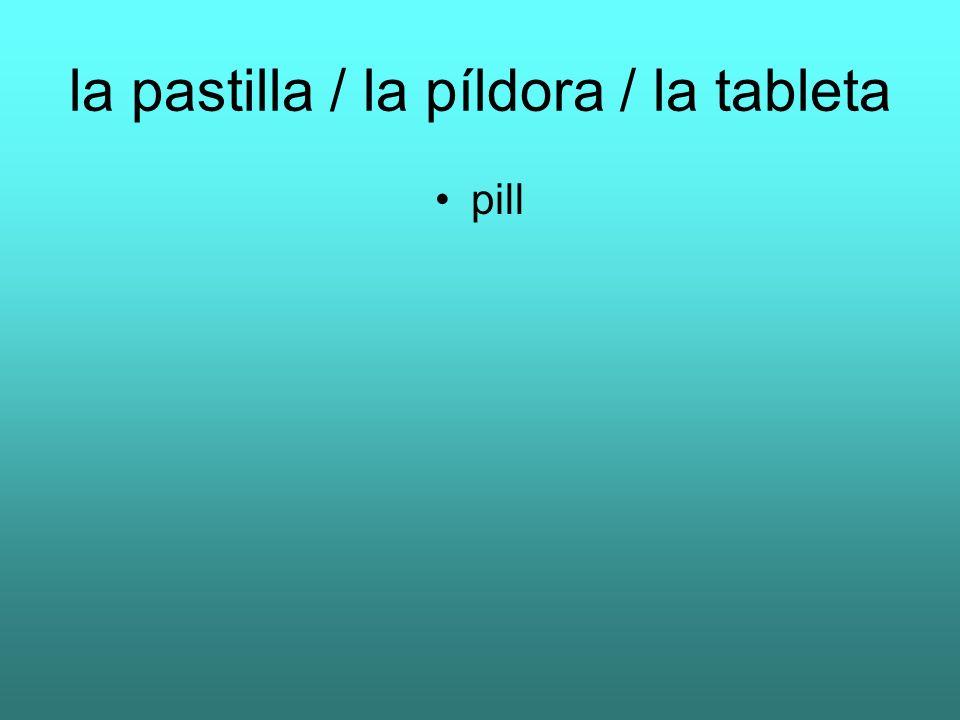 la pastilla / la píldora / la tableta