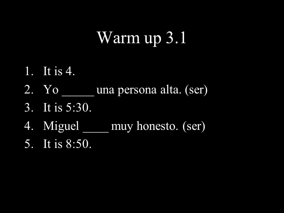 Warm up 3.1 It is 4. Yo _____ una persona alta. (ser) It is 5:30.
