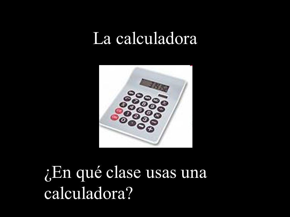 La calculadora ¿En qué clase usas una calculadora