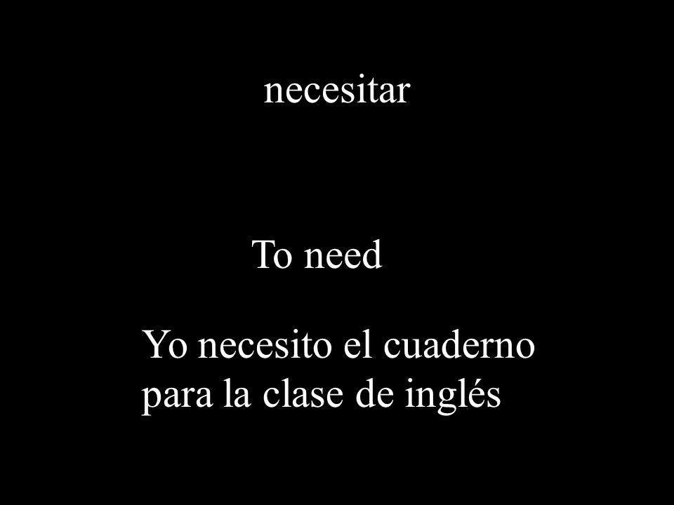 necesitar To need Yo necesito el cuaderno para la clase de inglés