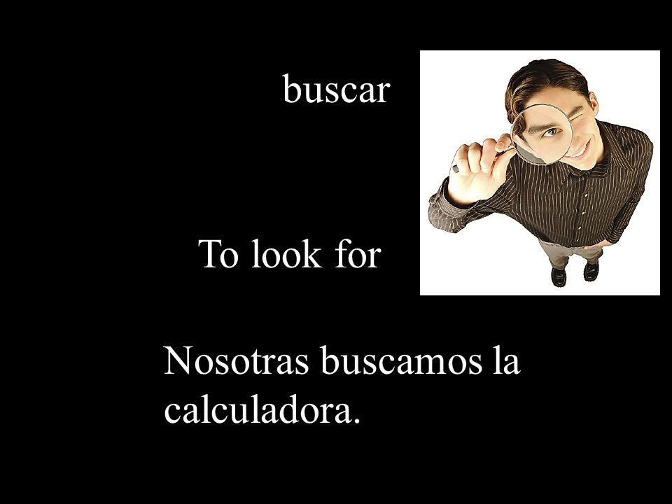 buscar To look for Nosotras buscamos la calculadora.