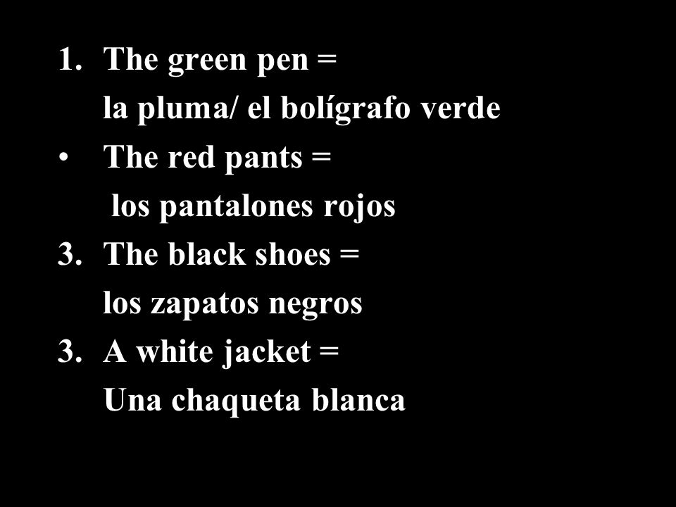 The green pen =la pluma/ el bolígrafo verde. The red pants = los pantalones rojos. The black shoes =