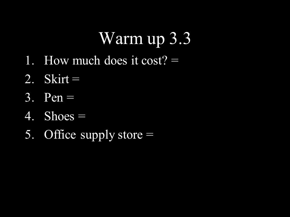 Warm up 3.3 How much does it cost = Skirt = Pen = Shoes =
