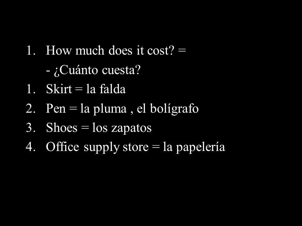 How much does it cost = - ¿Cuánto cuesta Skirt = la falda. Pen = la pluma , el bolígrafo. Shoes = los zapatos.