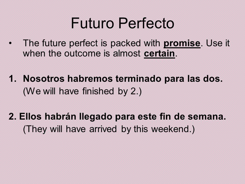 Futuro Perfecto The future perfect is packed with promise. Use it when the outcome is almost certain.