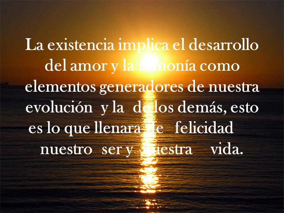 La existencia implica el desarrollo del amor y la armonía como elementos generadores de nuestra evolución y la de los demás, esto es lo que llenara de felicidad nuestro ser y nuestra vida.
