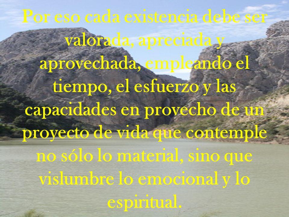 Por eso cada existencia debe ser valorada, apreciada y aprovechada, empleando el tiempo, el esfuerzo y las capacidades en provecho de un proyecto de vida que contemple no sólo lo material, sino que vislumbre lo emocional y lo espiritual.