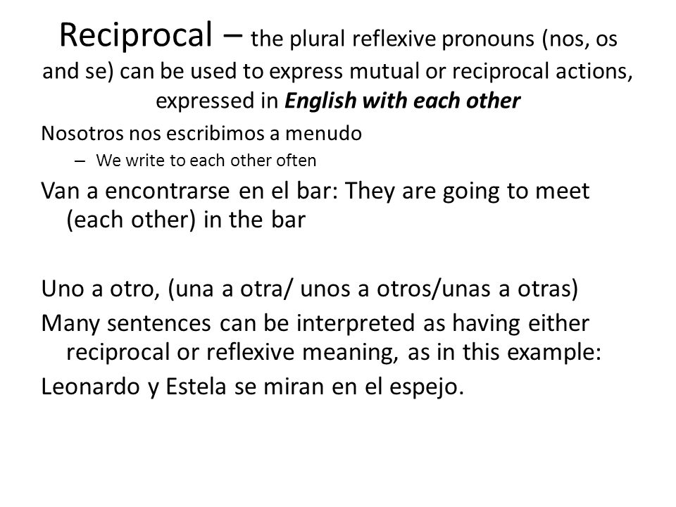 Reciprocal – the plural reflexive pronouns (nos, os and se) can be used to express mutual or reciprocal actions, expressed in English with each other