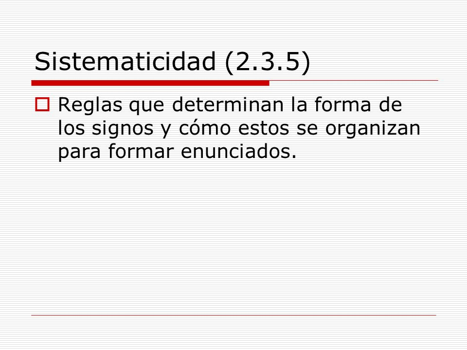 Sistematicidad (2.3.5) Reglas que determinan la forma de los signos y cómo estos se organizan para formar enunciados.