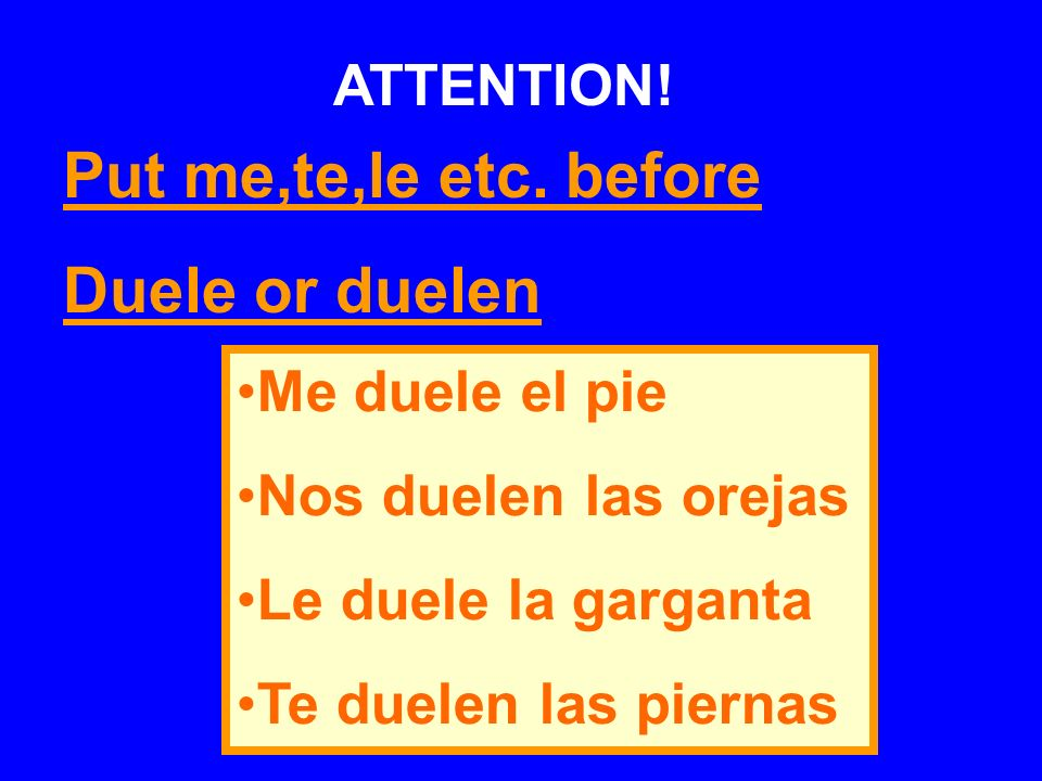 Put me,te,le etc. before Duele or duelen ATTENTION! Me duele el pie