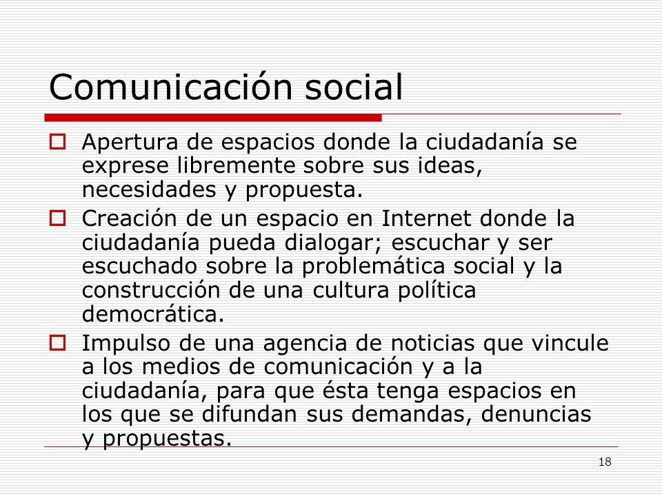 Comunicación social Apertura de espacios donde la ciudadanía se exprese libremente sobre sus ideas, necesidades y propuesta.