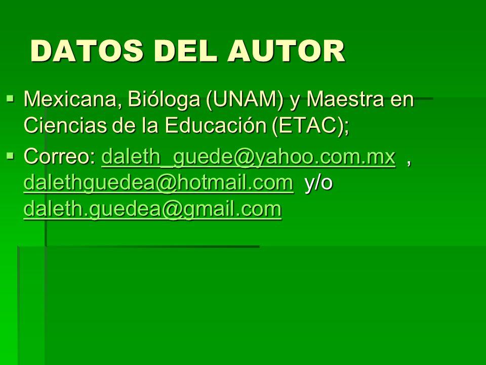 DATOS DEL AUTOR Mexicana, Bióloga (UNAM) y Maestra en Ciencias de la Educación (ETAC);