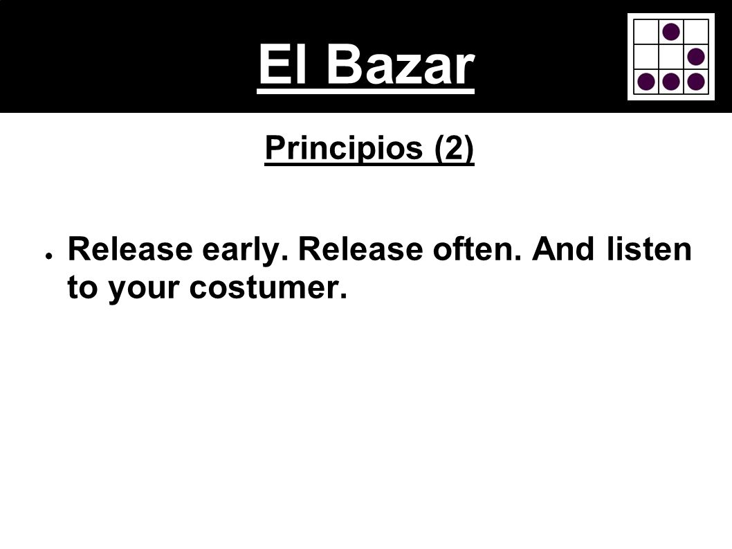 El Bazar Principios (2) Release early. Release often. And listen to your costumer.