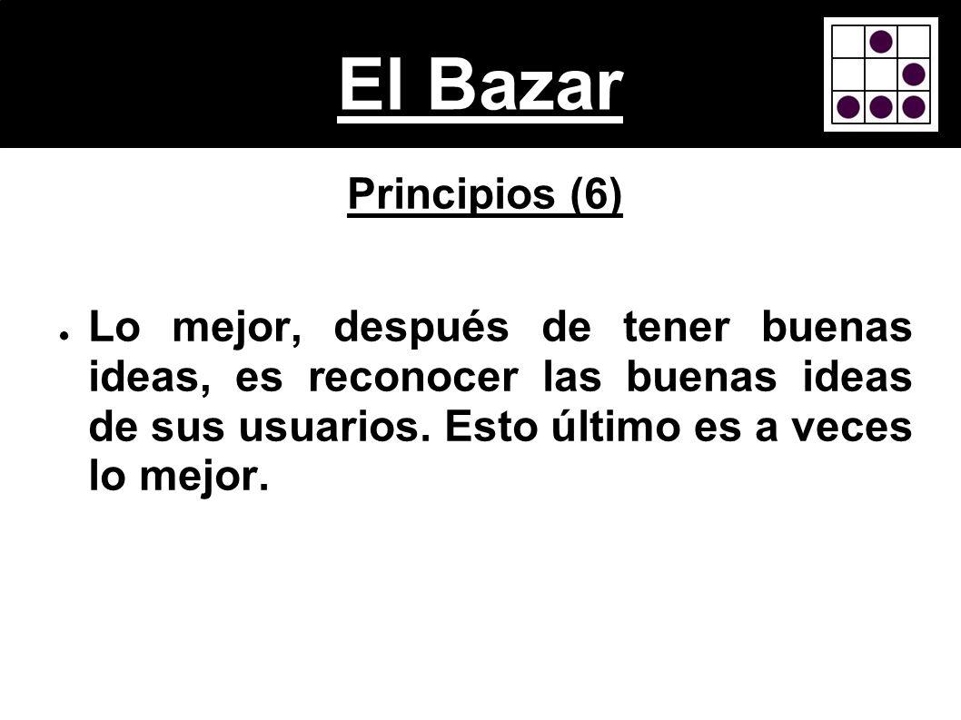 El BazarPrincipios (6) Lo mejor, después de tener buenas ideas, es reconocer las buenas ideas de sus usuarios.