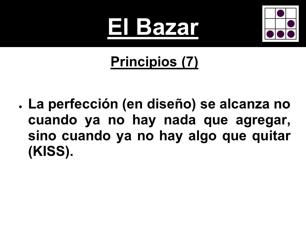 El Bazar Principios (7) La perfección (en diseño) se alcanza no cuando ya no hay nada que agregar, sino cuando ya no hay algo que quitar (KISS).