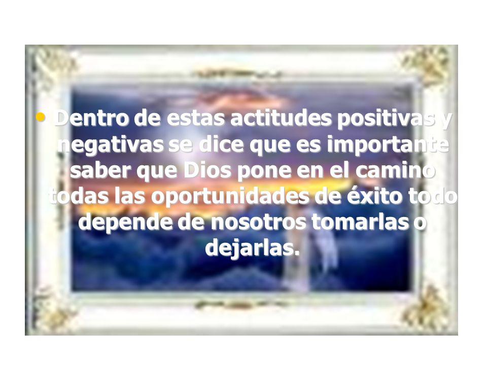 Dentro de estas actitudes positivas y negativas se dice que es importante saber que Dios pone en el camino todas las oportunidades de éxito todo depende de nosotros tomarlas o dejarlas.