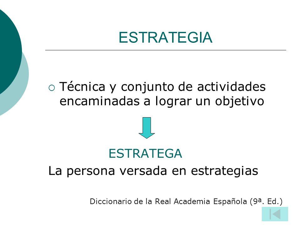 ESTRATEGIA Técnica y conjunto de actividades encaminadas a lograr un objetivo. ESTRATEGA. La persona versada en estrategias.