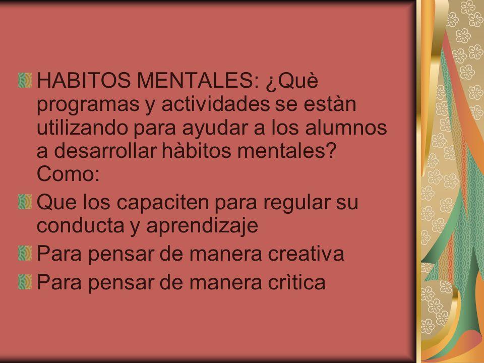 HABITOS MENTALES: ¿Què programas y actividades se estàn utilizando para ayudar a los alumnos a desarrollar hàbitos mentales Como: