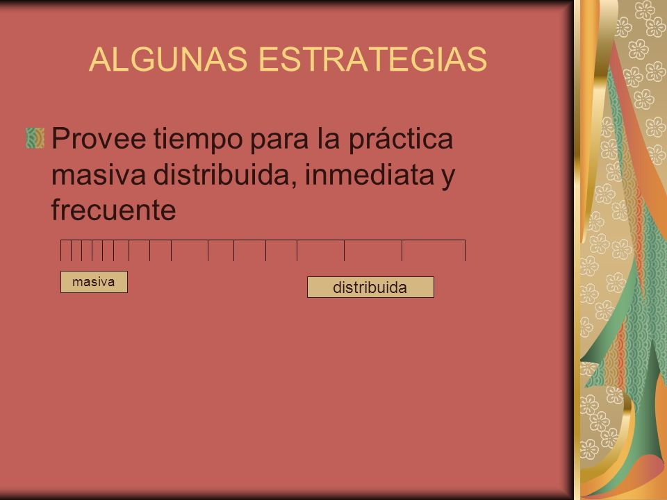 ALGUNAS ESTRATEGIAS Provee tiempo para la práctica masiva distribuida, inmediata y frecuente. masiva.