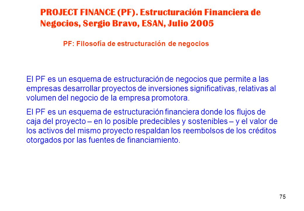 PROJECT FINANCE (PF). Estructuración Financiera de Negocios, Sergio Bravo, ESAN, Julio 2005