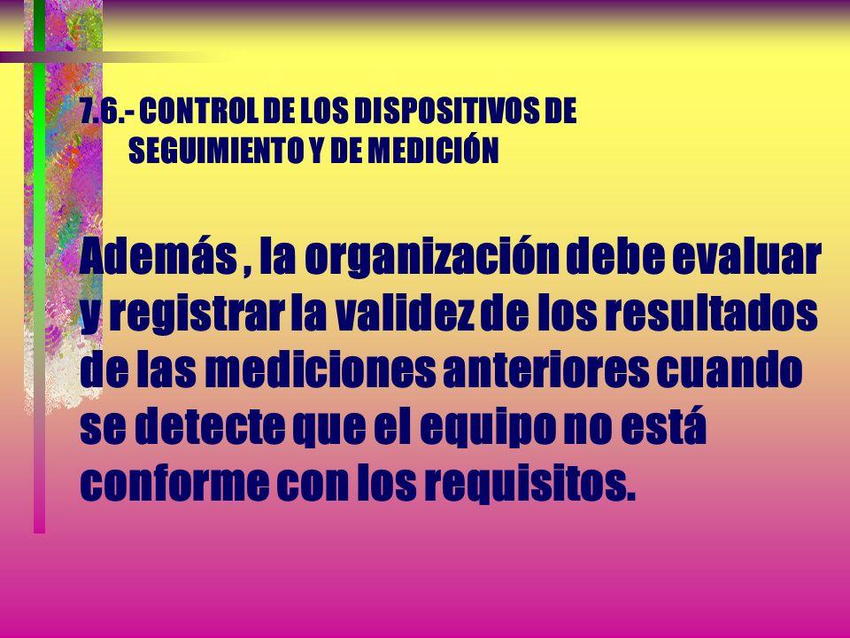 7.6.- CONTROL DE LOS DISPOSITIVOS DE SEGUIMIENTO Y DE MEDICIÓN Además , la organización debe evaluar y registrar la validez de los resultados de las mediciones anteriores cuando se detecte que el equipo no está conforme con los requisitos.