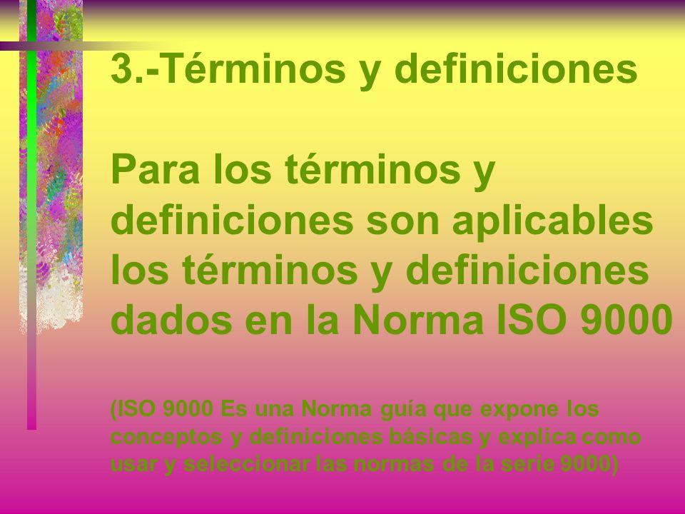 3.-Términos y definiciones Para los términos y definiciones son aplicables los términos y definiciones dados en la Norma ISO 9000 (ISO 9000 Es una Norma guía que expone los conceptos y definiciones básicas y explica como usar y seleccionar las normas de la serie 9000)