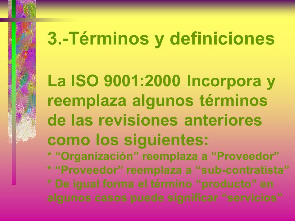 3.-Términos y definiciones La ISO 9001:2000 Incorpora y reemplaza algunos términos de las revisiones anteriores como los siguientes: * Organización reemplaza a Proveedor * Proveedor reemplaza a sub-contratista * De igual forma el término producto en algunos casos puede significar servicios