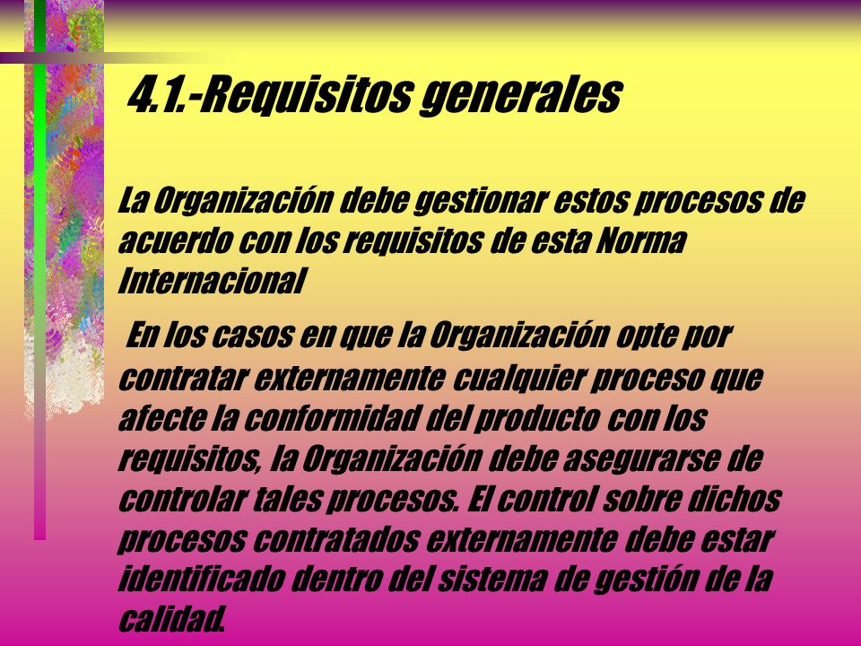 4.1.-Requisitos generales La Organización debe gestionar estos procesos de acuerdo con los requisitos de esta Norma Internacional En los casos en que la Organización opte por contratar externamente cualquier proceso que afecte la conformidad del producto con los requisitos, la Organización debe asegurarse de controlar tales procesos.