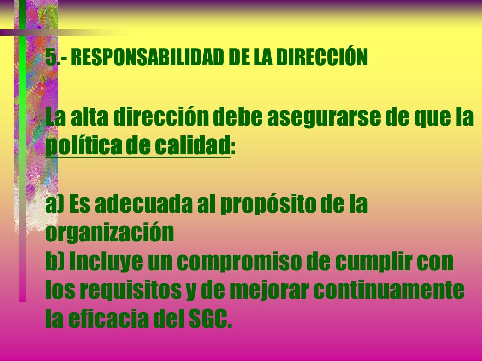 5.- RESPONSABILIDAD DE LA DIRECCIÓN La alta dirección debe asegurarse de que la política de calidad: a) Es adecuada al propósito de la organización b) Incluye un compromiso de cumplir con los requisitos y de mejorar continuamente la eficacia del SGC.