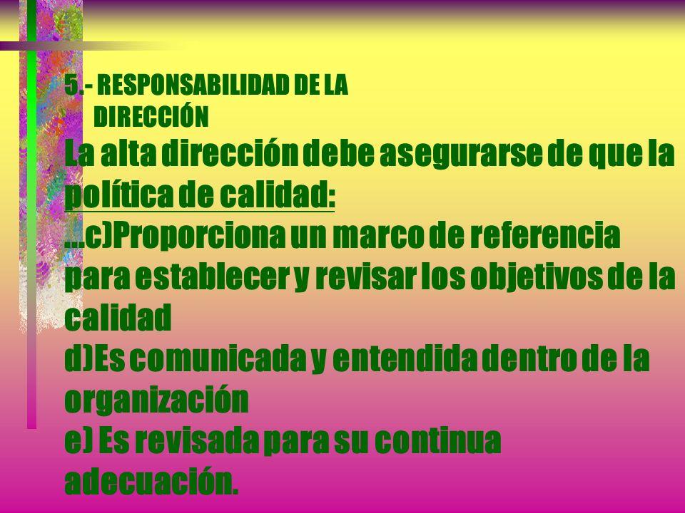 5.- RESPONSABILIDAD DE LA DIRECCIÓN La alta dirección debe asegurarse de que la política de calidad: ...c)Proporciona un marco de referencia para establecer y revisar los objetivos de la calidad d)Es comunicada y entendida dentro de la organización e) Es revisada para su continua adecuación.