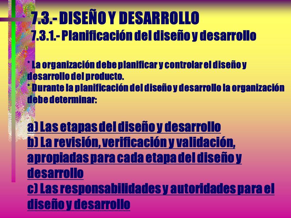 7.3.- DISEÑO Y DESARROLLO 7.3.1.- Planificación del diseño y desarrollo * La organización debe planificar y controlar el diseño y desarrollo del producto.