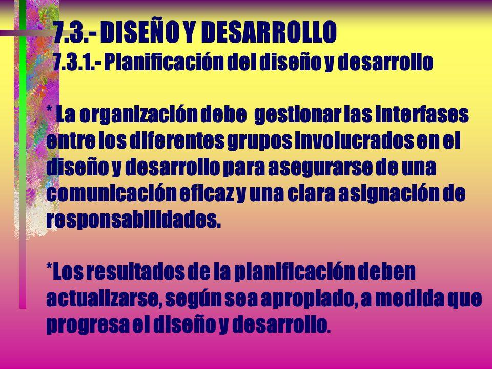 7.3.- DISEÑO Y DESARROLLO 7.3.1.- Planificación del diseño y desarrollo * La organización debe gestionar las interfases entre los diferentes grupos involucrados en el diseño y desarrollo para asegurarse de una comunicación eficaz y una clara asignación de responsabilidades.